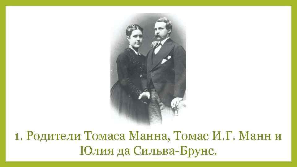 1. Родители Томаса Манна, Томас И. Г. Манн и Юлия да Сильва-Брунс.
