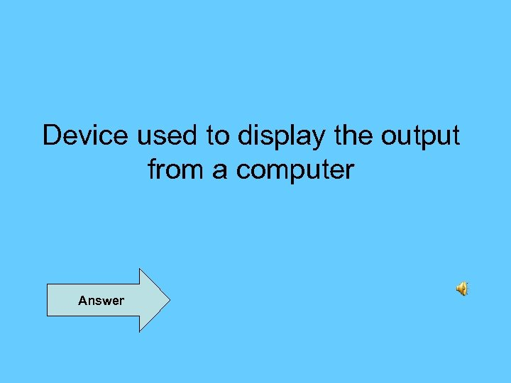 Device used to display the output from a computer Answer