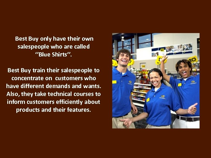 Best Buy only have their own salespeople who are called ''Blue Shirts''. Best