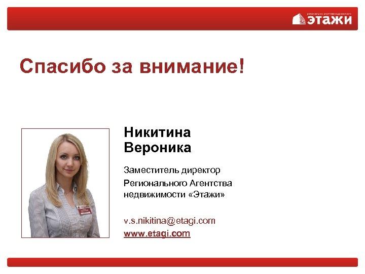 Спасибо за внимание! Никитина Вероника Заместитель директор Регионального Агентства недвижимости «Этажи» v. s. nikitina@etagi.