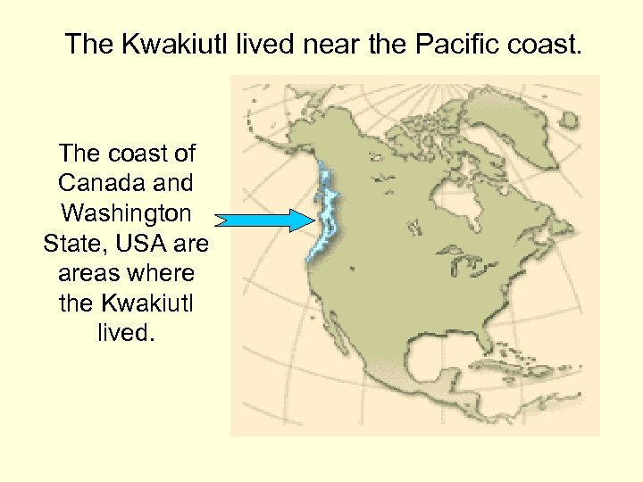 The Kwakiutl lived near the Pacific coast. The coast of Canada and Washington State,
