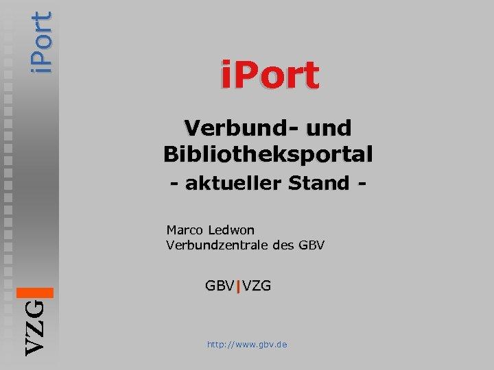 i. Port Verbund- und Bibliotheksportal - aktueller Stand Marco Ledwon Verbundzentrale des GBV VZG