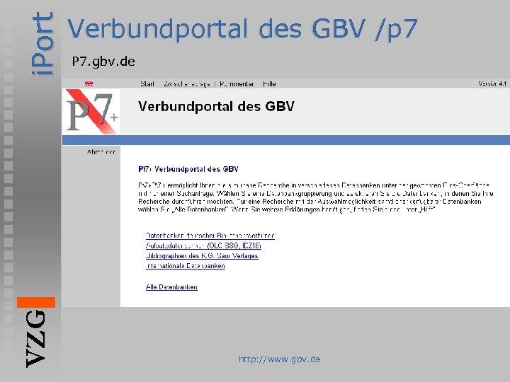 i. Port VZG Verbundportal des GBV /p 7 P 7. gbv. de http: //www.