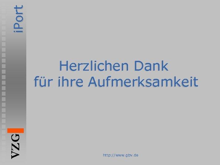 i. Port VZG Herzlichen Dank für ihre Aufmerksamkeit http: //www. gbv. de