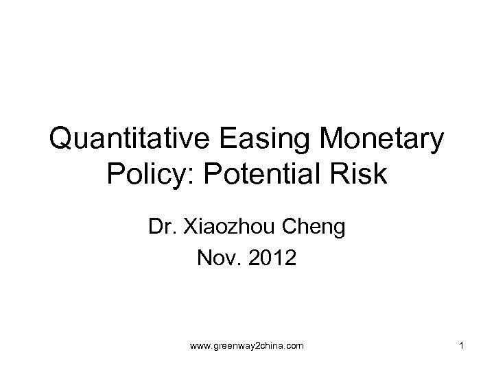 Quantitative Easing Monetary Policy: Potential Risk Dr. Xiaozhou Cheng Nov. 2012 www. greenway 2