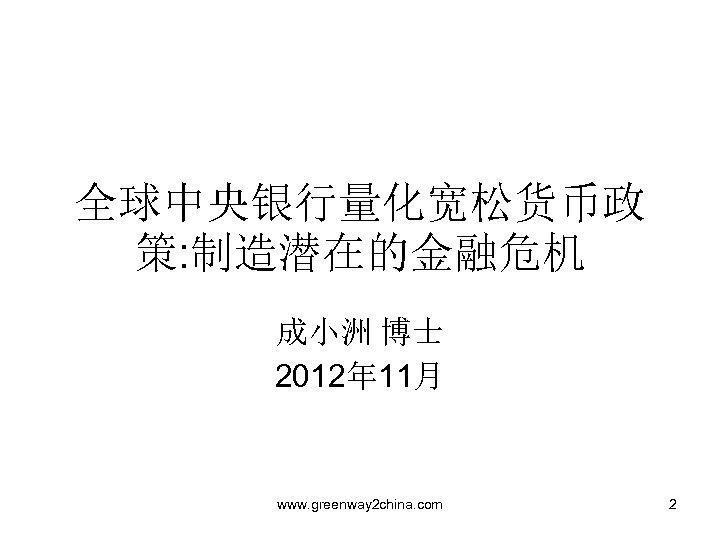全球中央银行量化宽松货币政 策: 制造潜在的金融危机 成小洲 博士 2012年 11月 www. greenway 2 china. com 2