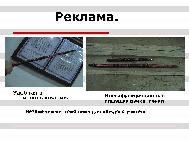 Реклама. Удобная в использовании. Многофункциональная пишущая ручка, пенал. Незаменимый помошник для каждого учителя!