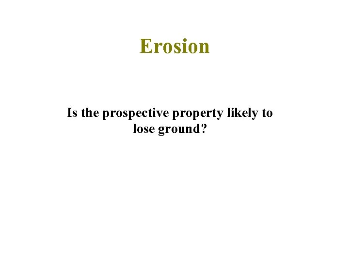 Erosion Is the prospective property likely to lose ground?