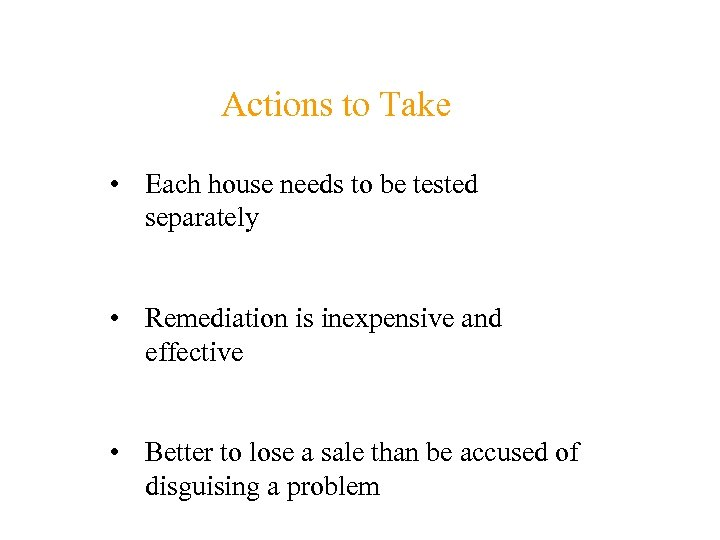 Actions to Take • Each house needs to be tested separately • Remediation is