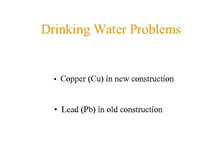 Drinking Water Problems • Copper (Cu) in new construction • Lead (Pb) in old