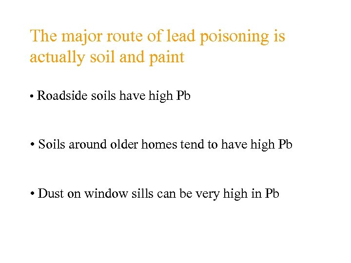 The major route of lead poisoning is actually soil and paint • Roadside soils