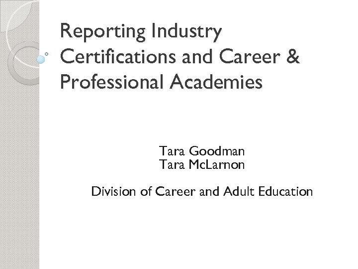 Reporting Industry Certifications and Career & Professional Academies Tara Goodman Tara Mc. Larnon Division