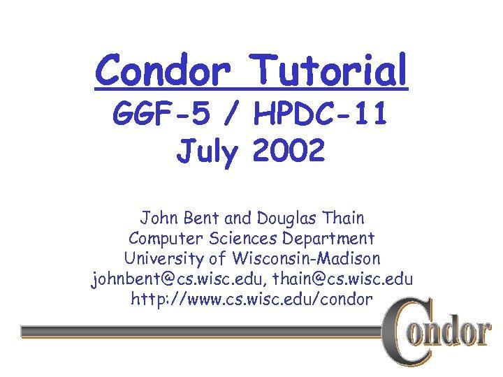 Condor Tutorial GGF-5 / HPDC-11 July 2002 John Bent and Douglas Thain Computer Sciences