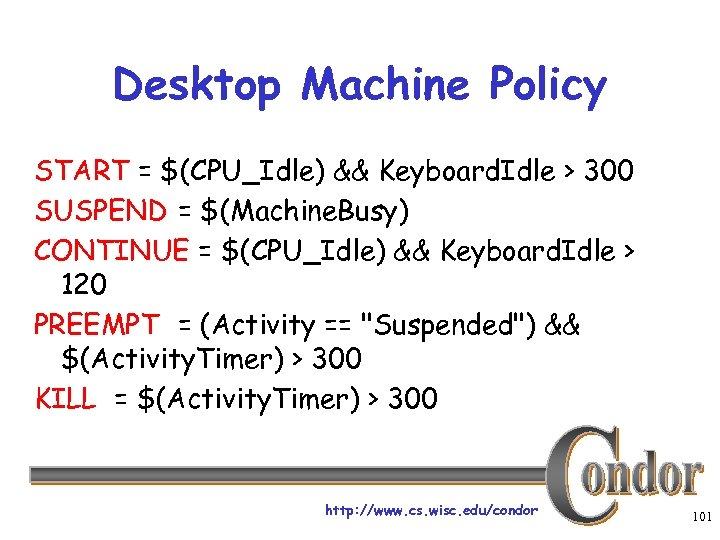 Desktop Machine Policy START = $(CPU_Idle) && Keyboard. Idle > 300 SUSPEND = $(Machine.