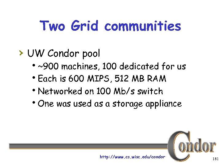 Two Grid communities › UW Condor pool h~900 machines, 100 dedicated for us h.