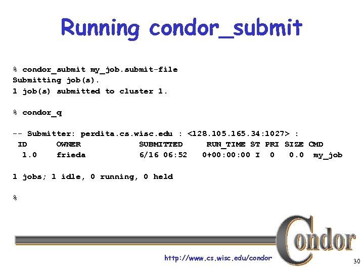 Running condor_submit % condor_submit my_job. submit-file Submitting job(s). 1 job(s) submitted to cluster 1.