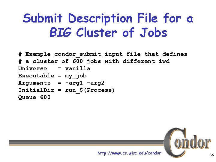 Submit Description File for a BIG Cluster of Jobs # Example condor_submit input file