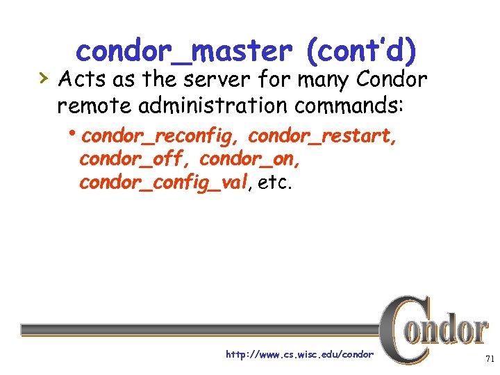 condor_master (cont'd) › Acts as the server for many Condor remote administration commands: hcondor_reconfig,