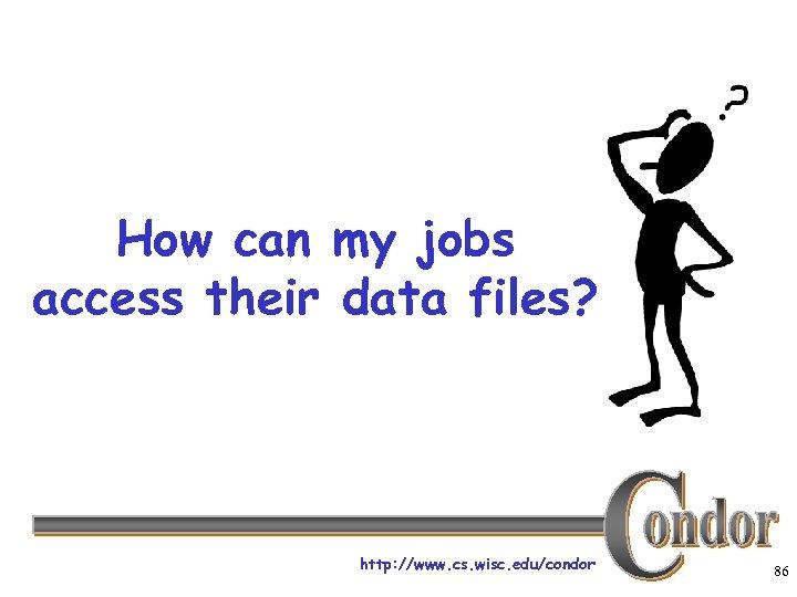 How can my jobs access their data files? http: //www. cs. wisc. edu/condor 86