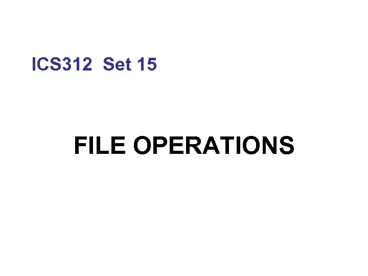 ICS 312 Set 15 FILE OPERATIONS