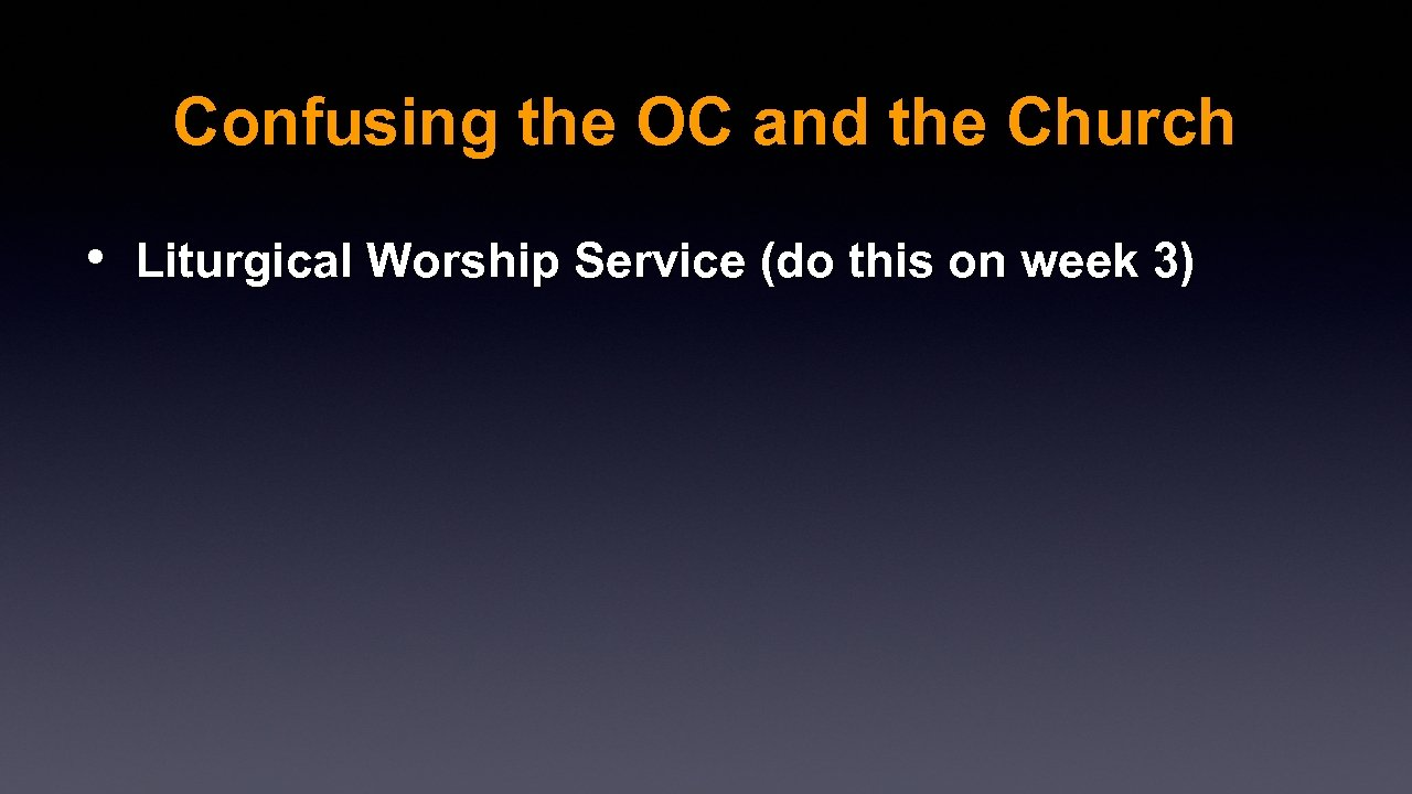 Confusing the OC and the Church • Liturgical Worship Service (do this on week