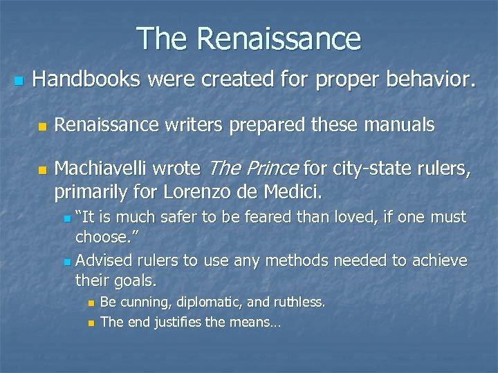The Renaissance n Handbooks were created for proper behavior. n n Renaissance writers prepared