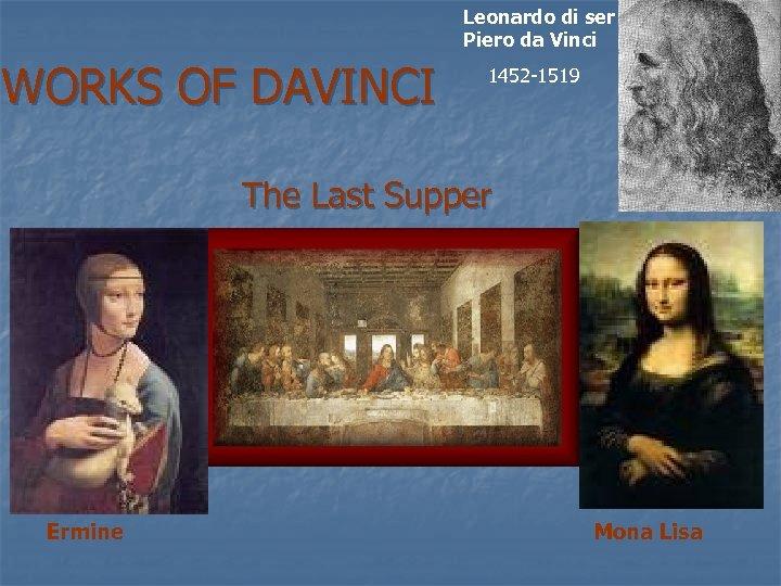 Leonardo di ser Piero da Vinci WORKS OF DAVINCI 1452 -1519 The Last Supper