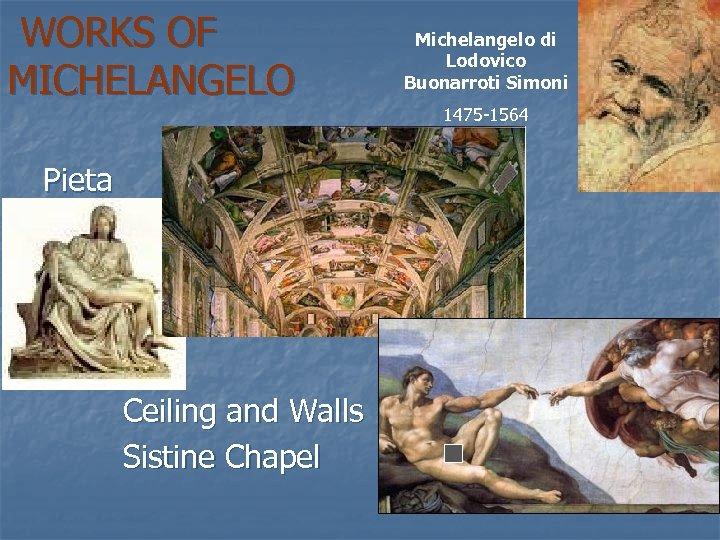 WORKS OF MICHELANGELO Pieta Ceiling and Walls Sistine Chapel Michelangelo di Lodovico Buonarroti Simoni