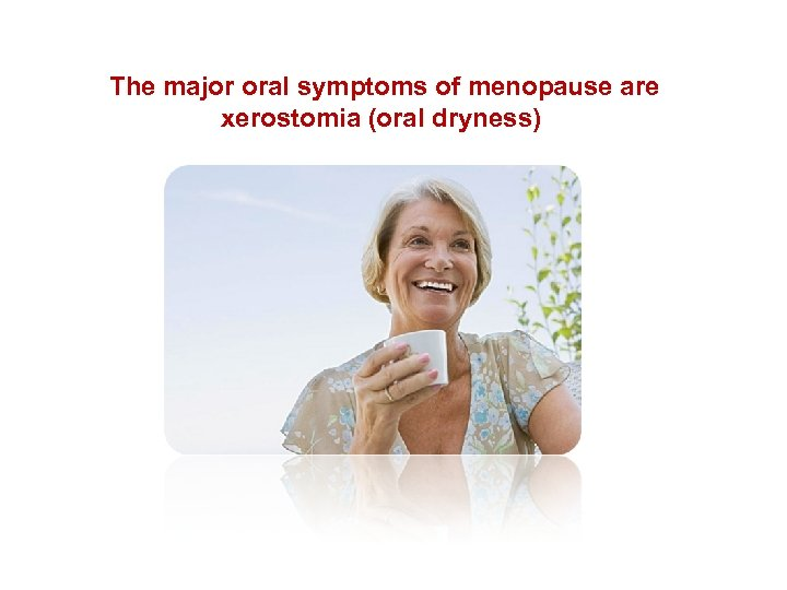 The major oral symptoms of menopause are xerostomia (oral dryness)