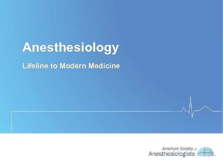 Anesthesiology Lifeline to Modern Medicine