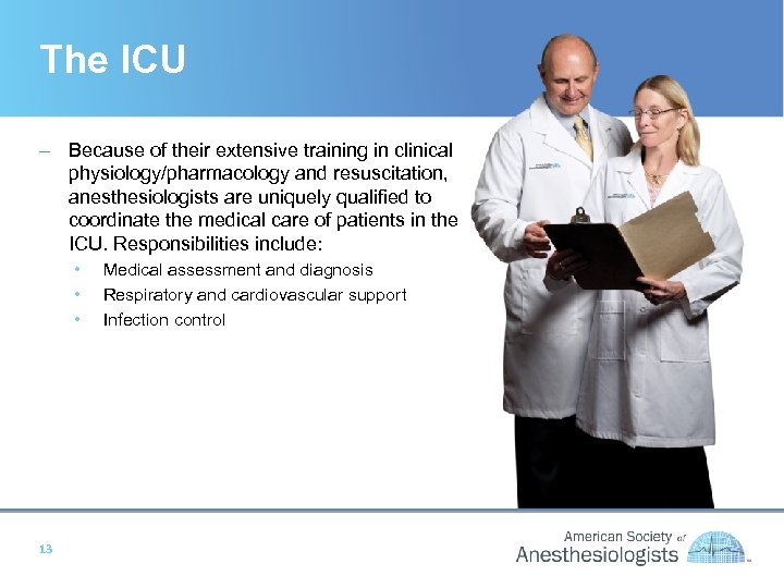 The ICU – Because of their extensive training in clinical physiology/pharmacology and resuscitation, anesthesiologists