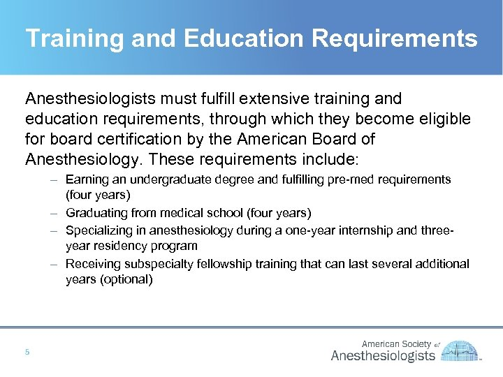 Training and Education Requirements Anesthesiologists must fulfill extensive training and education requirements, through which