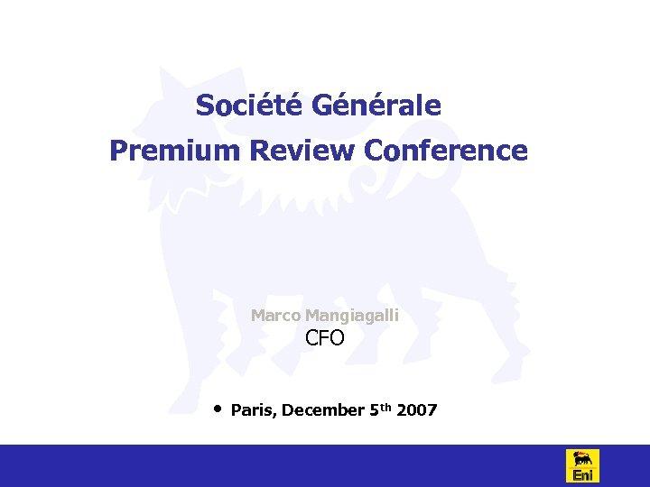 Société Générale Premium Review Conference Marco Mangiagalli CFO • Paris, December 5 th 2007