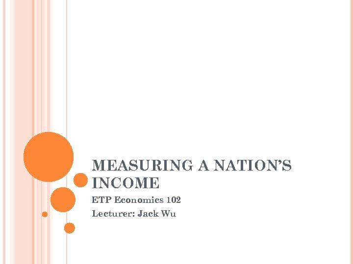 MEASURING A NATION'S INCOME ETP Economics 102 Lecturer: Jack Wu