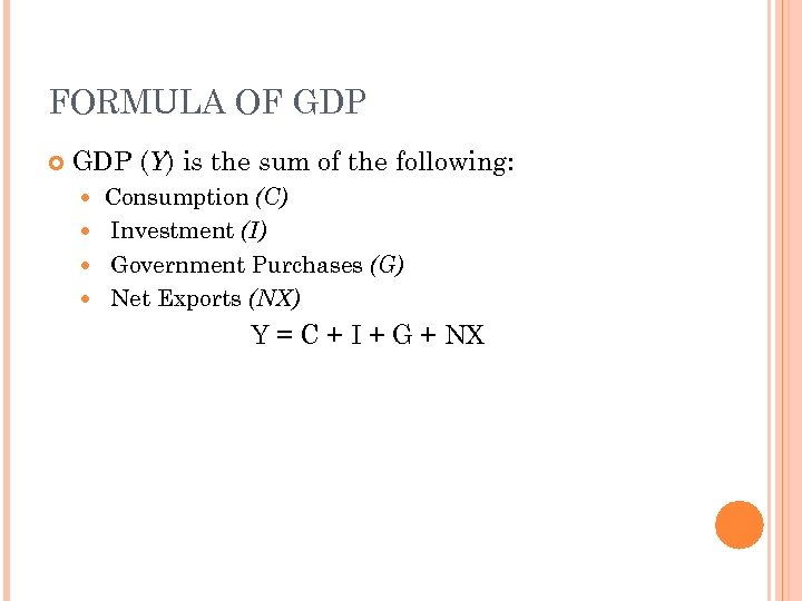 FORMULA OF GDP (Y) is the sum of the following: Consumption (C) Investment (I)