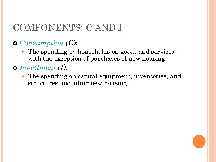 COMPONENTS: C AND I Consumption (C): The spending by households on goods and services,