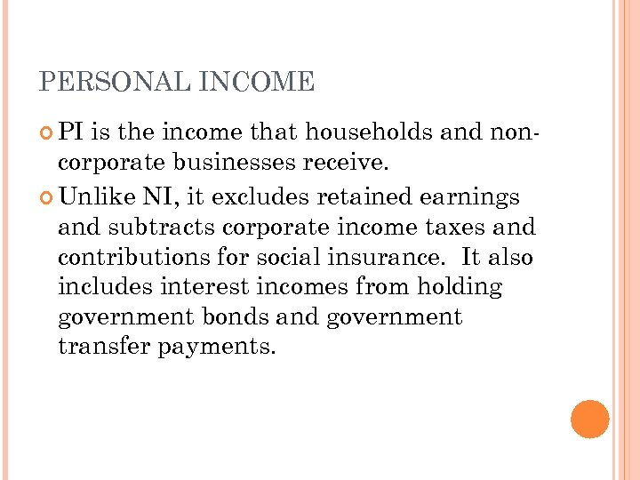 PERSONAL INCOME PI is the income that households and noncorporate businesses receive. Unlike NI,