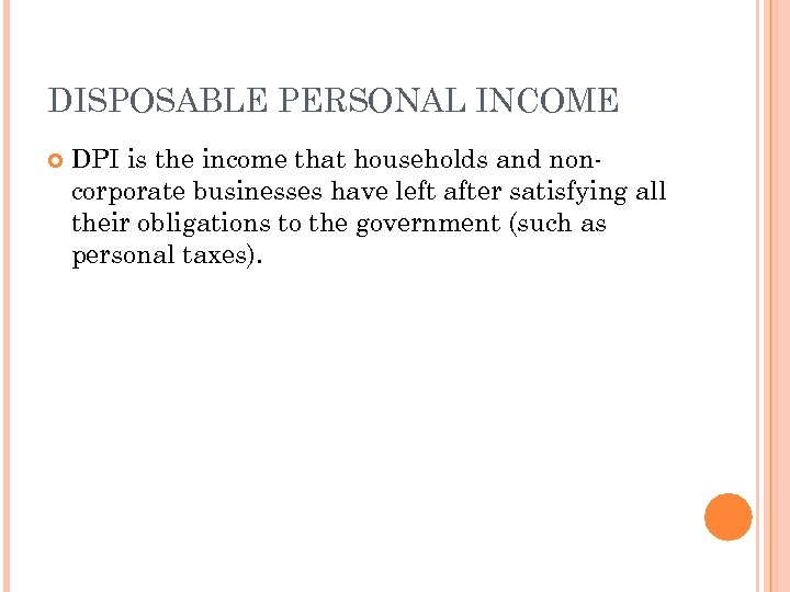 DISPOSABLE PERSONAL INCOME DPI is the income that households and noncorporate businesses have left