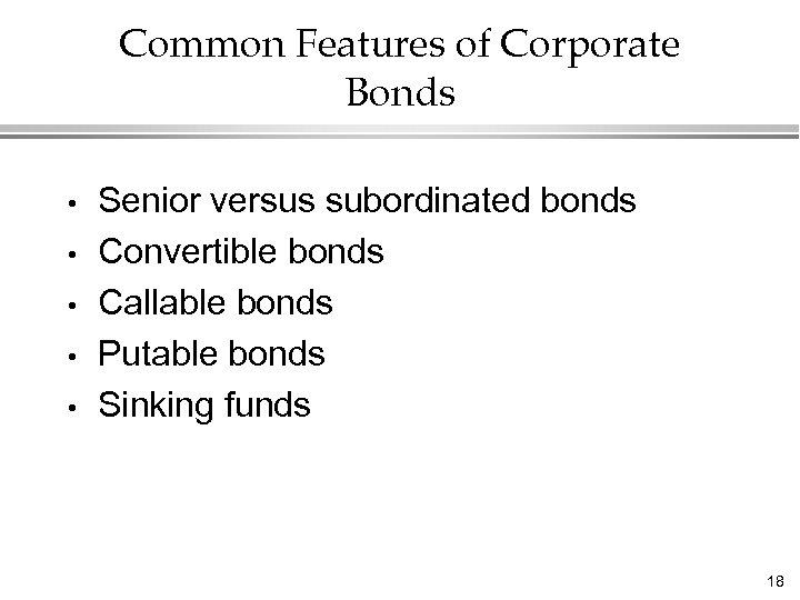 Common Features of Corporate Bonds • • • Senior versus subordinated bonds Convertible bonds