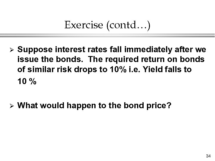 Exercise (contd…) Ø Suppose interest rates fall immediately after we issue the bonds. The