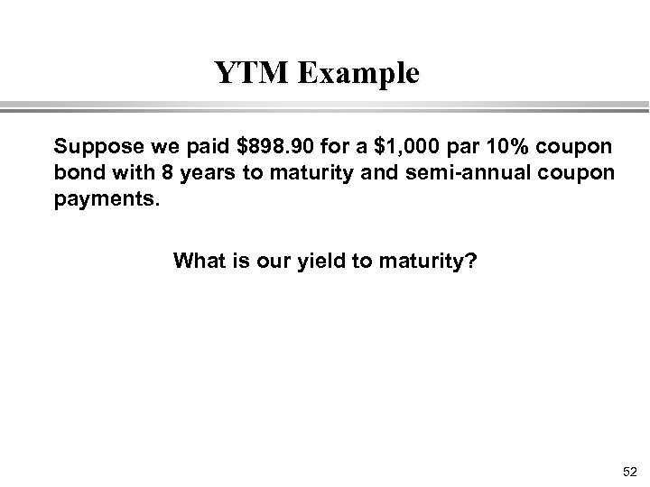 YTM Example Suppose we paid $898. 90 for a $1, 000 par 10% coupon