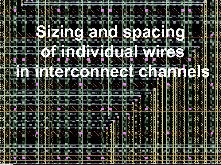Sizing and spacing of individual wires in interconnect channels 21 21