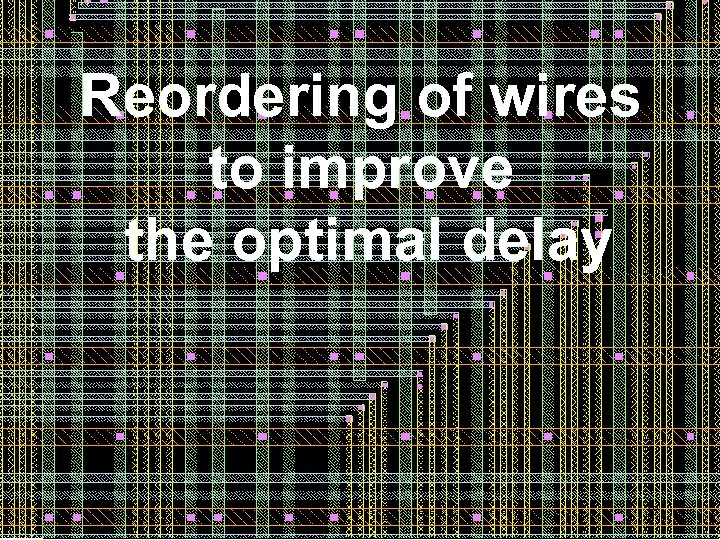 Reordering of wires to improve the optimal delay 38 38