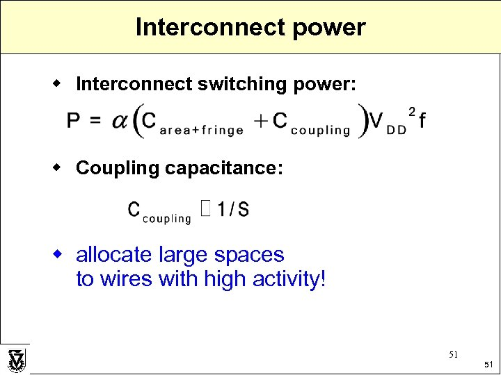 Interconnect power w Interconnect switching power: w Coupling capacitance: w allocate large spaces to