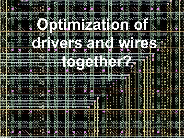 Optimization of drivers and wires together? 56 56