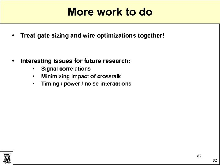 More work to do w Treat gate sizing and wire optimizations together! w Interesting