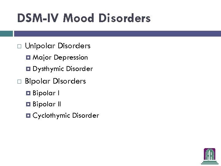 DSM-IV Mood Disorders Unipolar Disorders Major Depression Dysthymic Disorder Bipolar Disorders Bipolar II Cyclothymic