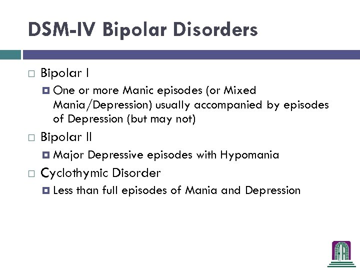 DSM-IV Bipolar Disorders Bipolar I One or more Manic episodes (or Mixed Mania/Depression) usually