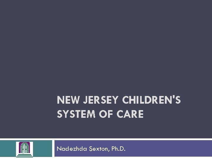 NEW JERSEY CHILDREN'S SYSTEM OF CARE Nadezhda Sexton, Ph. D.