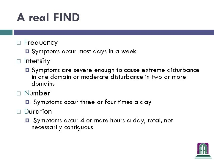 A real FIND Frequency Intensity Symptoms are severe enough to cause extreme disturbance in